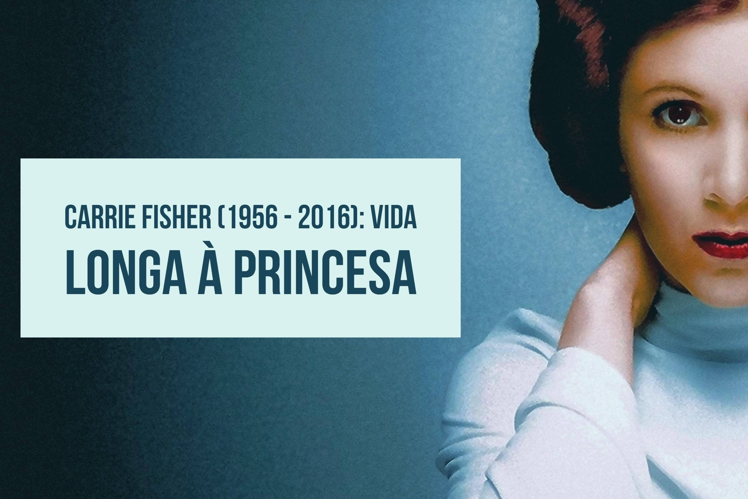 Carrie Fisher (1956 - 2016): vida longa à princesa