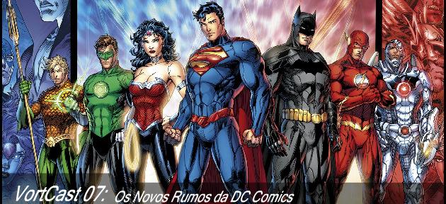 VortCast 07 | Os Novos Rumos da DC Comics