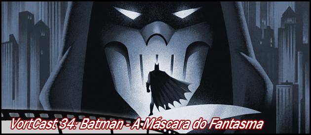 VortCast 34   Batman: A Máscara do Fantasma