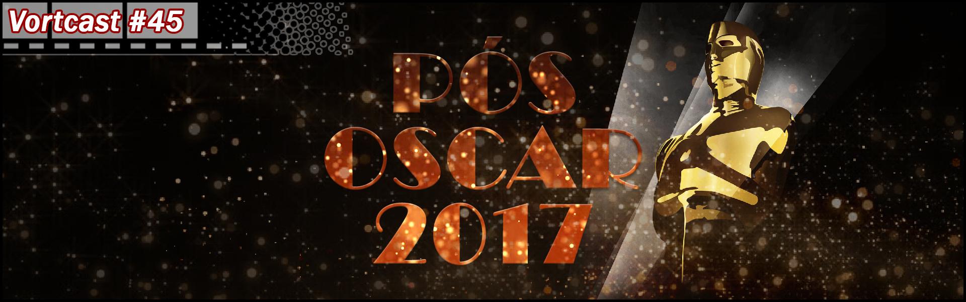 VortCast 45 | Pós-Oscar 2017
