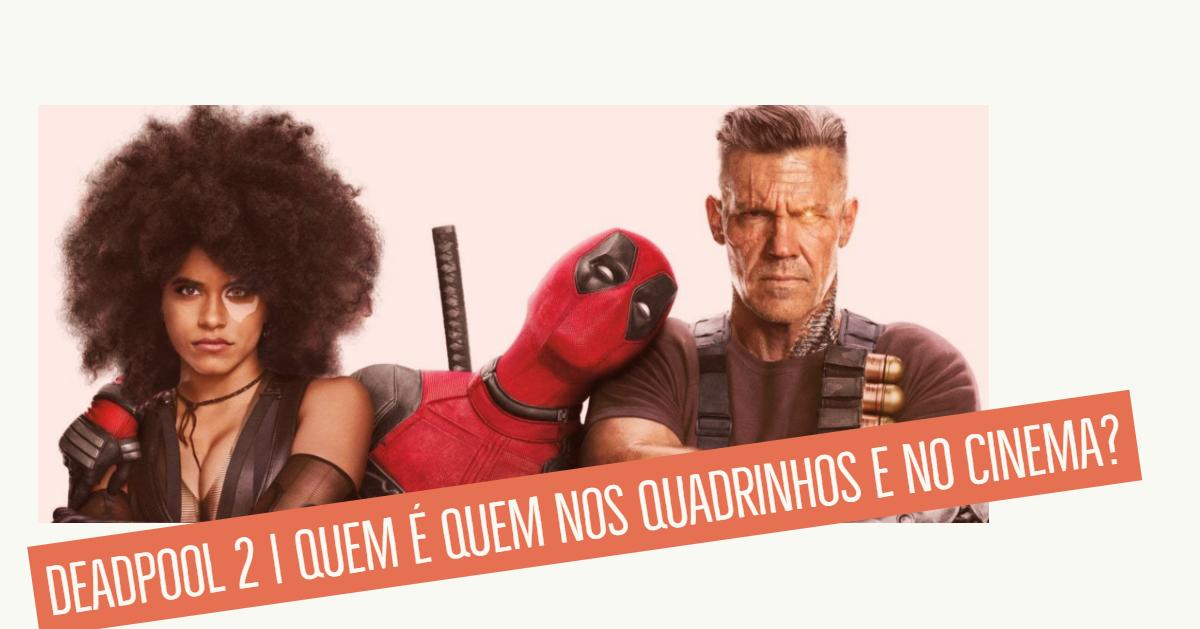 Deapool 2 | Quem é Quem nos Quadrinhos e no Cinema?