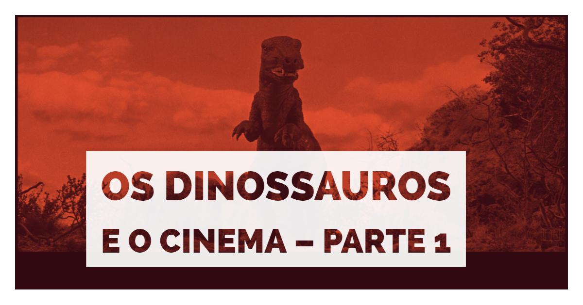 Os Dinossauros e o Cinema – Parte 1