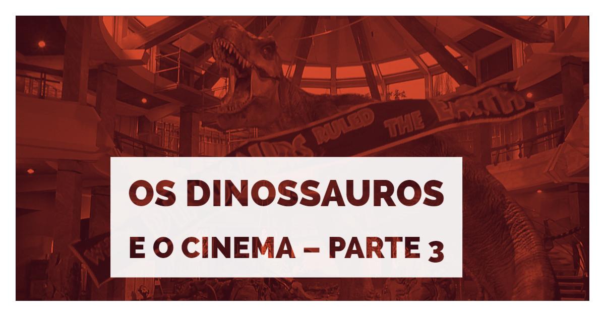 Os Dinossauros e o Cinema – Parte 3